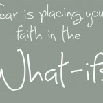 Fear is placing your faith in the what-ifs
